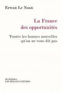 La France des opportunités: Toutes les bonnes nouvelles qu'on ne vous dit pas