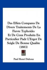 Des Effets Compares de Divers Traitements de La Fievre Typhoide: Et de Ceux Produits En Particulier Padr L'Ergot de Seigle de Bonne Qualite (1883)