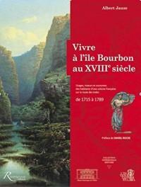 Vivre à l'Ile Bourbon au XVIIIe siècle. Usages, moeurs et coutumes d'une colonie française