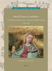 Moult bons et notables: L'enluminure tournaisienne à l'époque de Robert Campin 1380-1430