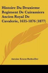 Histoire Du Deuxieme Regiment de Cuirassiers Ancien Royal de Cavalerie, 1635-1876 (1877)
