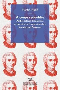 A coups redoublés : Anthropologie des passions et doctrine de l'expression chez Jean-Jacques Rousseau