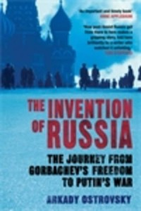 The Invention of Russia : The Journey from Gorbachev's Freedom to Putin's War