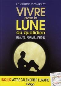 Le Guide Complet Vivre avec la Lune au Quotidien. Beaute, Forme, Jardin