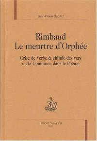 Rimbaud : le meurtre d'Orphée : Crise de verbe & chimie des vers ou la Commune dans le Poëme