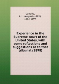Experience in the Supreme court of the United States, with some reflections and suggestions as to that tribunal (1898)