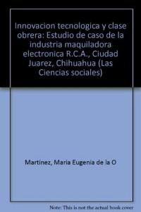 Innovacion tecnologica y clase obrera: Estudio de caso de la industria maquiladora electronica R.C.A., Ciudad Juarez, Chihuahua (Las Ciencias sociales) (Spanish Edition)