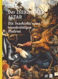 Der Isenheimer Altar : Die Geschichte einer wundertätigen Malerei