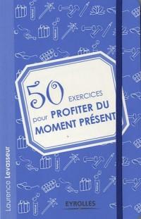 50 exercices pour profiter du moment présent