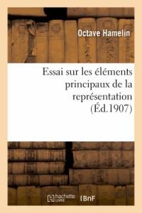 Essai Sur les Elements Principaux de la Représentation : These Presentee a la Faculte des Lettres