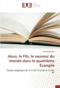 Jésus, le Fils, le sauveur du monde dans le quatrième Évangile: Étude exégétique de Jn 3,16-17 et de Jn 12,46-47