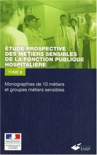 Etude prospective des métiers sensibles de la fonction publique hospitalière : Tome 2 : Monographie de 10 métiers et groupes de métiers sensibles