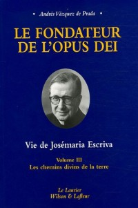 Le fondateur de l'Opus Dei Vie de Josémaria Escriva : Tome 3, Les chemins divins de la terre