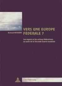 Vers Une Europe Federale?: Les Espoirs Et Les Actions Federalistes Au Sortir De La Seconde Guerre Mondiale