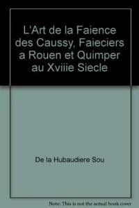 L'Art de la Faience des Caussy, Faieciers a Rouen et Quimper au Xviiie Siecle