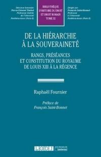 De la hiérarchie à la souveraineté. Rangs, préséances, hiérarchies et constitution du royaume de Louis XIII à la régence : Tome 32