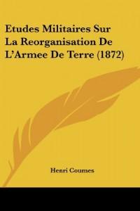 Etudes Militaires Sur La Reorganisation de L'Armee de Terre (1872)