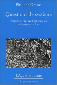 Questions de système : Etudes sur les métaphysiques de la présence à soi