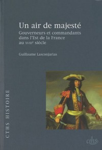 Un air de majesté : Gouverneurs et commandants dans l'Est de la France au XVIIIe siècle