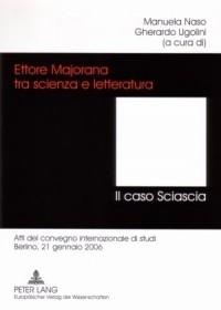 Ettore Majorana tra scienza e letteratura. Il caso Sciascia. Atti del convegno internazionale di studi. Berlino, 21 gennaio 2006