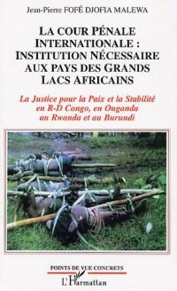 La Cour Pénale Internationale : Institution nécessaire aux pays des Grands Lacs Africains : La Justice pour la Paix et la Stabilité en R-D Congo, en Ouganda au Rwanda et au Burundi
