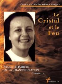 Le Cristal et le Feu : Soeur Marie-Elisabeth de la Transfiguration, carmélite 1948-1999