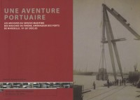 Une aventure portuaire : Les archives du service maritime des Bouches-du-Rhône, aménageur des ports de Marseille, 19e-20e siècles