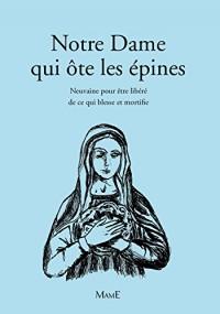 Notre-Dame Qui Ote les Epines - Neuvaine pour Être Libere de Ce Qui Blesse et Mortifie