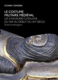 Le costume militaire médiéval : Les chevaliers catalans du XIIIe au début du XVe siècle - Etude archéologique