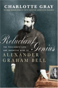 Reluctant Genius : The Passionate Life and Inventive Mind of Alexander Graham Bell