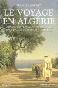 Le voyage en Algérie : Anthologie de voyageurs français dans l'Algérie coloniale 1830-1930