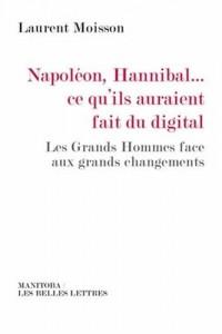 Napoléon, Hannibal…ce qu'ils auraient fait du digital: Les Grands Hommes face aux grands changements