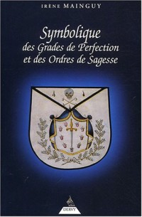 Symbolique des grades de perfection et des ordres de sagesse : Aux Rites Ecossais Ancien et Accepté et Français ou la Maîtrise approfondie