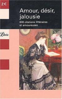 Amour, désir, jalousie : 600 citations littéraires et amoureuses