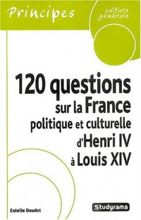 120 questions sur la France politique et culturelle d'Henri IV à Louis XIV