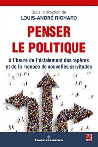 Penser le politique: A l'heure de l'éclatement des repères et de la menace de nouvelles servitudes