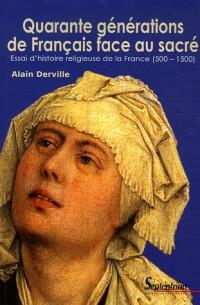 Quarante générations de Français face au sacré : Essai d'histoire religieuse de la France (500-1500)
