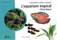 L'aquarium tropical d'eau douce : Aménagement, plantes et poissons