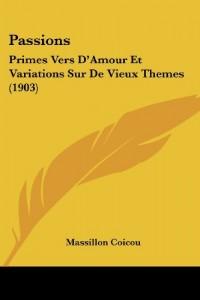 Passions: Primes Vers D'Amour Et Variations Sur de Vieux Themes (1903)