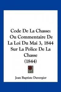Code de La Chasse: Ou Commentaire de La Loi Du Mai 3, 1844 Sur La Police de La Chasse (1844)