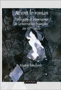 Avant le Roman: L'allegorie et L'emergence de la Narration Francaise au 16eme Siecle