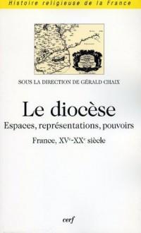 Le diocèse. Espaces, représentations, pouvoirs (France, XVème-XXème)