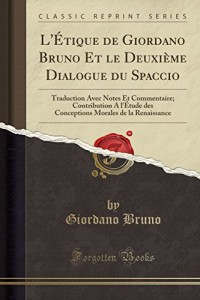 L'Etique de Giordano Bruno Et Le Deuxieme Dialogue Du Spaccio: Traduction Avec Notes Et Commentaire; Contribution A L'Etude Des Conceptions Morales de la Renaissance (Classic Reprint)