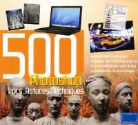 Photoshop 500 Trucs, Astuces, Techniques : Guide complet destiné aux utilisateurs de Photoshop pour en tirer le meilleur parti pour le plus grand bénéfice de leurs images