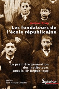 Les fondateurs de l'école républicaine : La première génération des instituteurs sous la IIIe République