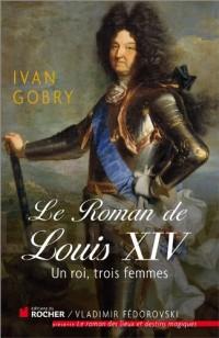 Le roman de Louis XIV: Un roi, trois femmes