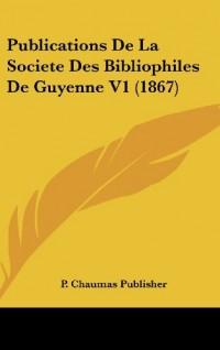 Publications de La Societe Des Bibliophiles de Guyenne V1 (1867)