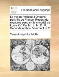 La  Vie de Philippe D'Orleans, Petit-Fils de France, Regent Du Royaume Pendant La Minorit de Louis XV. Par Mr. L. M. D. M. ... Seconde Edition. Volume