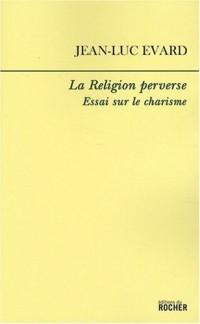 La Religion perverse : Essai sur le charisme