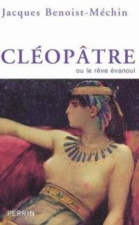 Cléopâtre : Ou le rêve évanoui (69-30 avant Jésus-Christ)